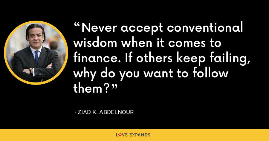 Never accept conventional wisdom when it comes to finance. If others keep failing, why do you want to follow them? - Ziad K. Abdelnour