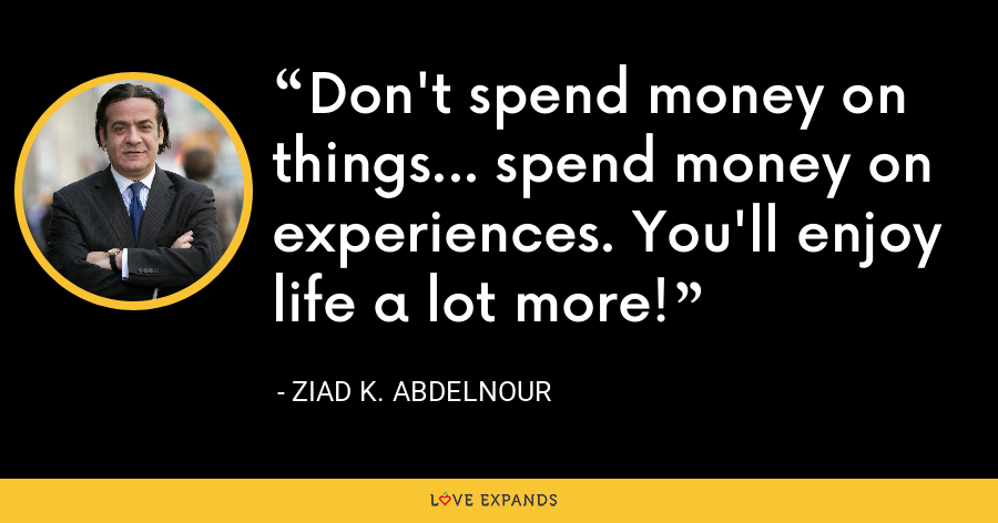 Don't spend money on things... spend money on experiences. You'll enjoy life a lot more! - Ziad K. Abdelnour