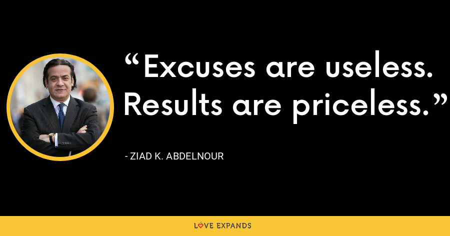 Excuses are useless. Results are priceless. - Ziad K. Abdelnour
