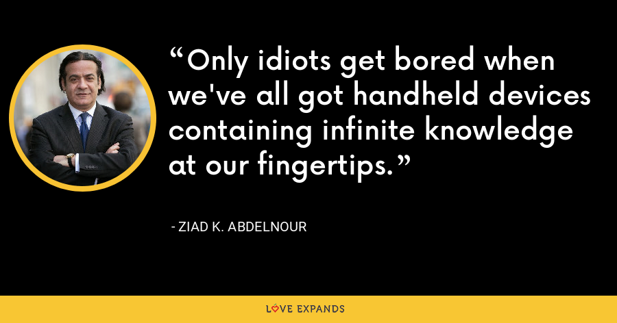 Only idiots get bored when we've all got handheld devices containing infinite knowledge at our fingertips. - Ziad K. Abdelnour