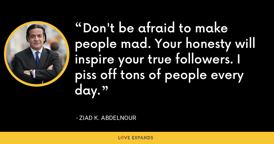 Don't be afraid to make people mad. Your honesty will inspire your true followers. I piss off tons of people every day. - Ziad K. Abdelnour