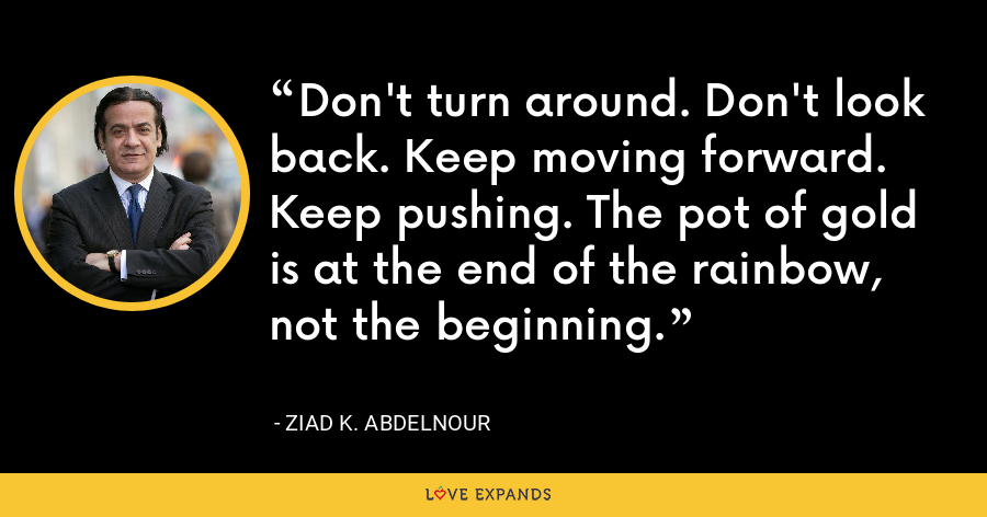Don't turn around. Don't look back. Keep moving forward. Keep pushing. The pot of gold is at the end of the rainbow, not the beginning. - Ziad K. Abdelnour