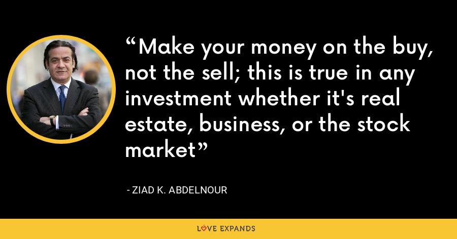 Make your money on the buy, not the sell; this is true in any investment whether it's real estate, business, or the stock market - Ziad K. Abdelnour