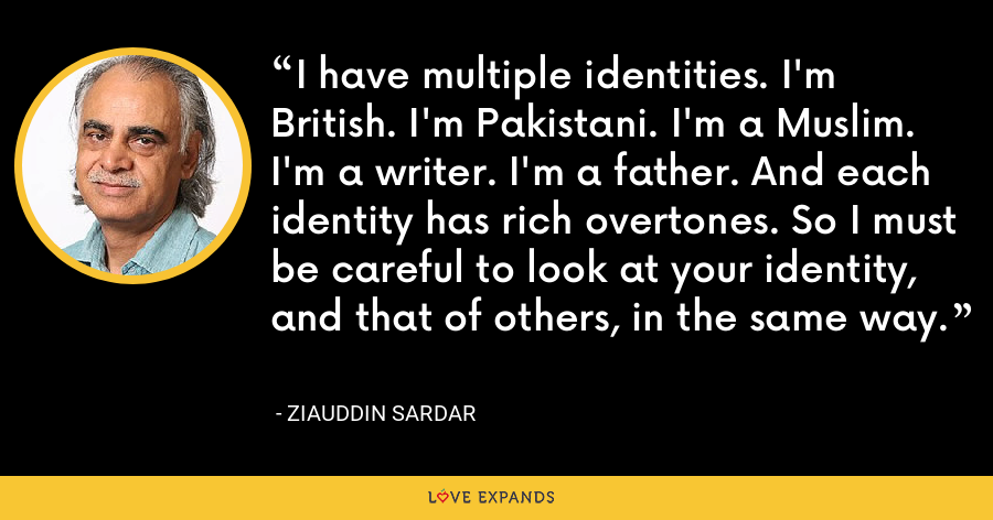 I have multiple identities. I'm British. I'm Pakistani. I'm a Muslim. I'm a writer. I'm a father. And each identity has rich overtones. So I must be careful to look at your identity, and that of others, in the same way. - Ziauddin Sardar