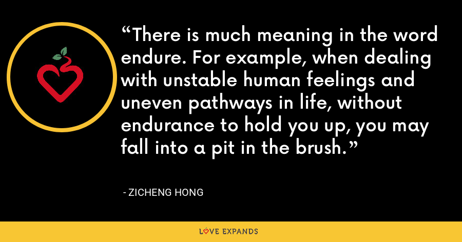 There is much meaning in the word endure. For example, when dealing with unstable human feelings and uneven pathways in life, without endurance to hold you up, you may fall into a pit in the brush. - Zicheng Hong