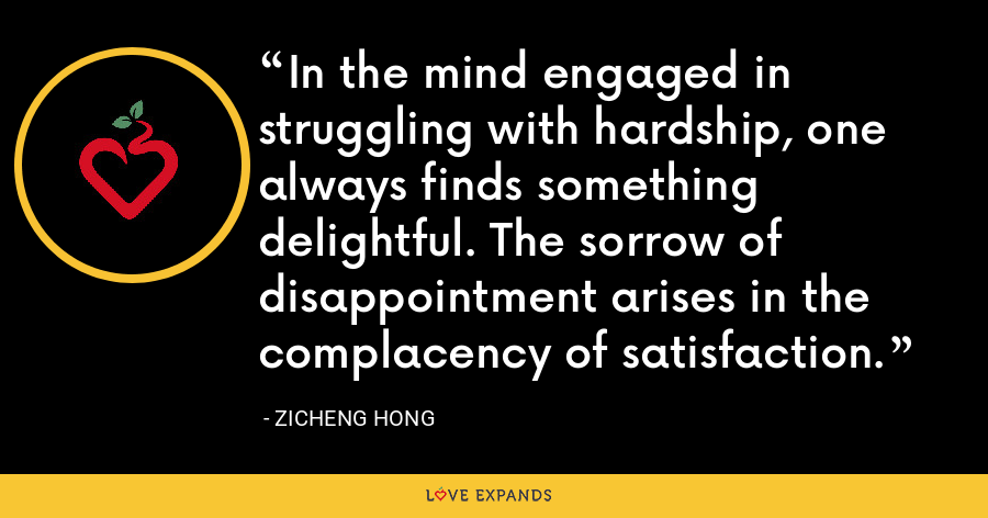 In the mind engaged in struggling with hardship, one always finds something delightful. The sorrow of disappointment arises in the complacency of satisfaction. - Zicheng Hong