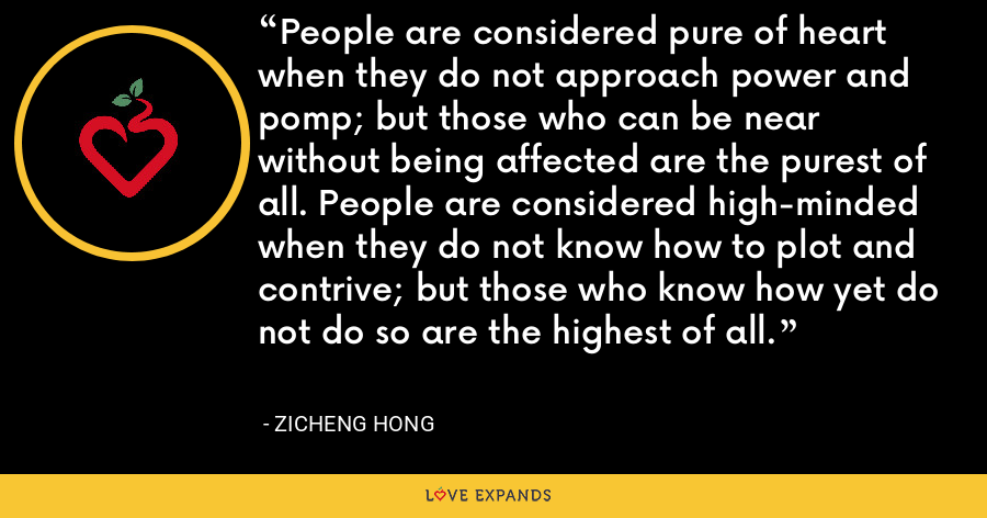 People are considered pure of heart when they do not approach power and pomp; but those who can be near without being affected are the purest of all. People are considered high-minded when they do not know how to plot and contrive; but those who know how yet do not do so are the highest of all. - Zicheng Hong