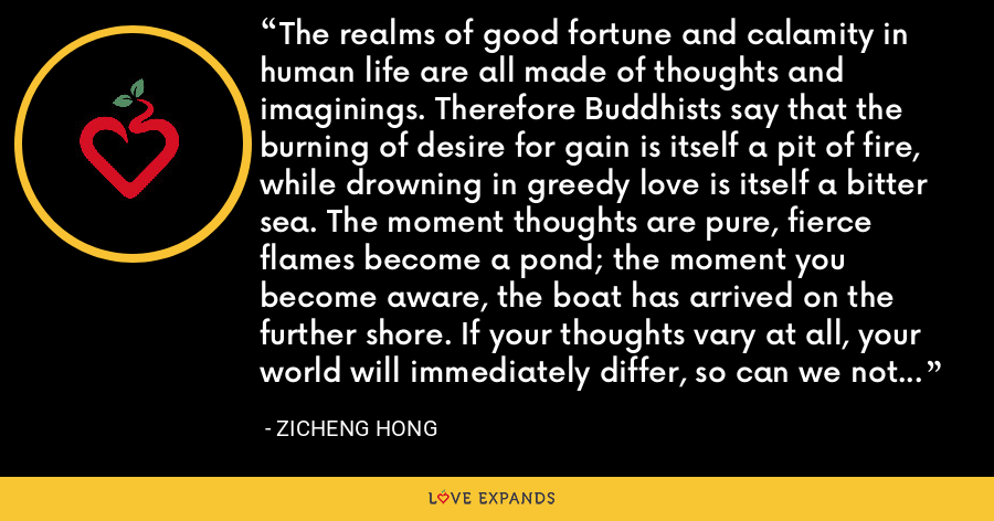The realms of good fortune and calamity in human life are all made of thoughts and imaginings. Therefore Buddhists say that the burning of desire for gain is itself a pit of fire, while drowning in greedy love is itself a bitter sea. The moment thoughts are pure, fierce flames become a pond; the moment you become aware, the boat has arrived on the further shore. If your thoughts vary at all, your world will immediately differ, so can we not be careful? - Zicheng Hong