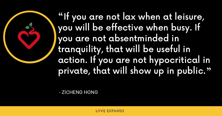 If you are not lax when at leisure, you will be effective when busy. If you are not absentminded in tranquility, that will be useful in action. If you are not hypocritical in private, that will show up in public. - Zicheng Hong