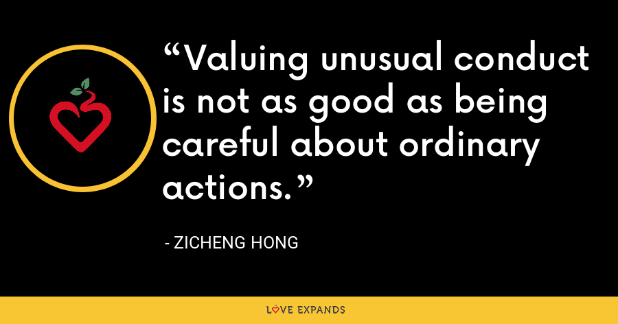 Valuing unusual conduct is not as good as being careful about ordinary actions. - Zicheng Hong