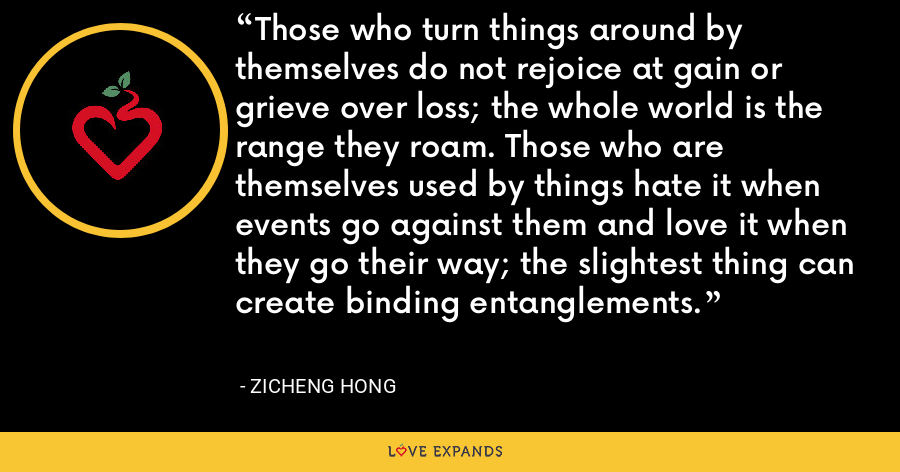 Those who turn things around by themselves do not rejoice at gain or grieve over loss; the whole world is the range they roam. Those who are themselves used by things hate it when events go against them and love it when they go their way; the slightest thing can create binding entanglements. - Zicheng Hong