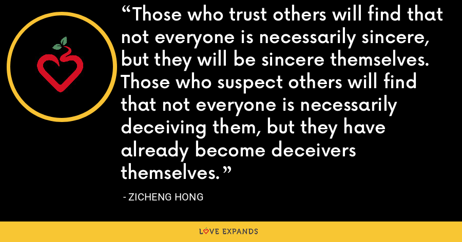 Those who trust others will find that not everyone is necessarily sincere, but they will be sincere themselves. Those who suspect others will find that not everyone is necessarily deceiving them, but they have already become deceivers themselves. - Zicheng Hong