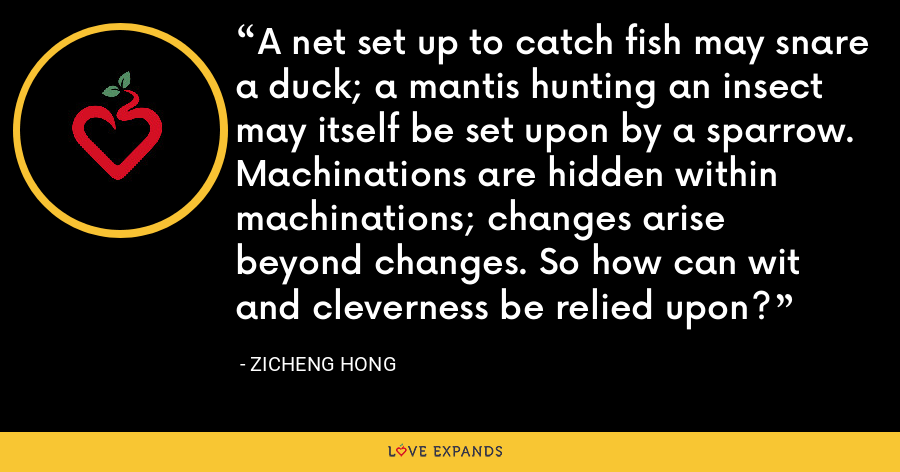 A net set up to catch fish may snare a duck; a mantis hunting an insect may itself be set upon by a sparrow. Machinations are hidden within machinations; changes arise beyond changes. So how can wit and cleverness be relied upon? - Zicheng Hong