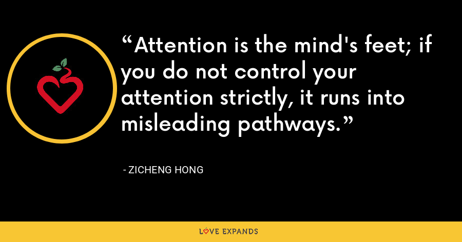Attention is the mind's feet; if you do not control your attention strictly, it runs into misleading pathways. - Zicheng Hong