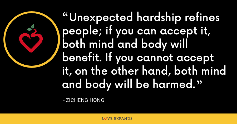 Unexpected hardship refines people; if you can accept it, both mind and body will benefit. If you cannot accept it, on the other hand, both mind and body will be harmed. - Zicheng Hong