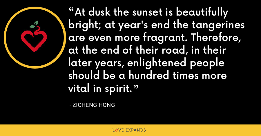 At dusk the sunset is beautifully bright; at year's end the tangerines are even more fragrant. Therefore, at the end of their road, in their later years, enlightened people should be a hundred times more vital in spirit. - Zicheng Hong