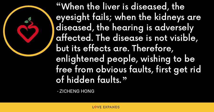 When the liver is diseased, the eyesight fails; when the kidneys are diseased, the hearing is adversely affected. The disease is not visible, but its effects are. Therefore, enlightened people, wishing to be free from obvious faults, first get rid of hidden faults. - Zicheng Hong