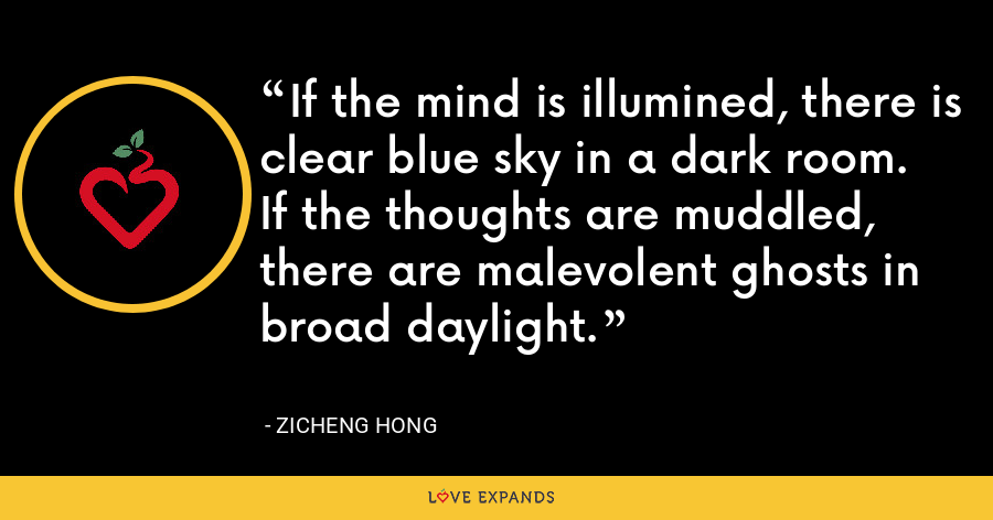 If the mind is illumined, there is clear blue sky in a dark room. If the thoughts are muddled, there are malevolent ghosts in broad daylight. - Zicheng Hong