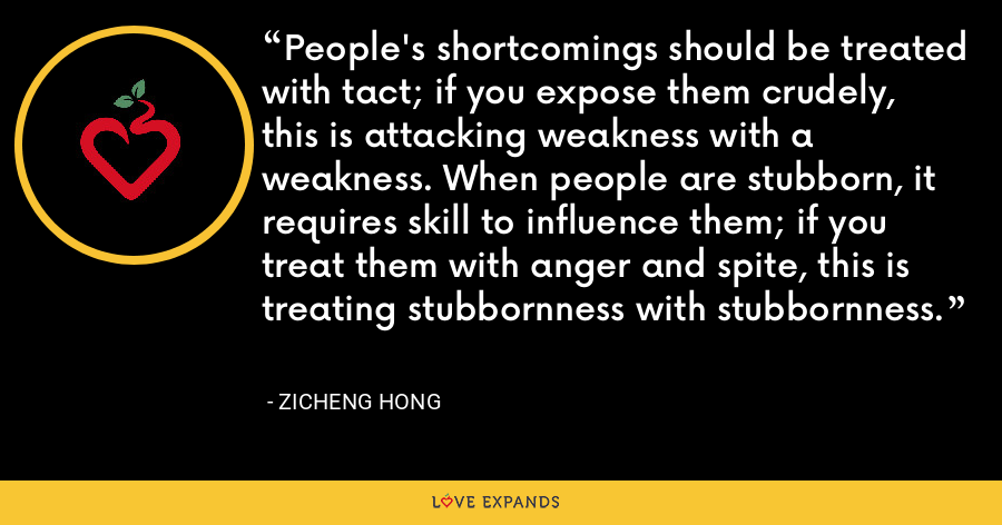 People's shortcomings should be treated with tact; if you expose them crudely, this is attacking weakness with a weakness. When people are stubborn, it requires skill to influence them; if you treat them with anger and spite, this is treating stubbornness with stubbornness. - Zicheng Hong