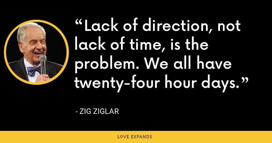 Lack of direction, not lack of time, is the problem. We all have twenty-four hour days. - Zig Ziglar