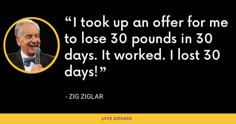 I took up an offer for me to lose 30 pounds in 30 days. It worked. I lost 30 days! - Zig Ziglar
