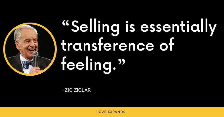 Selling is essentially transference of feeling. - Zig Ziglar