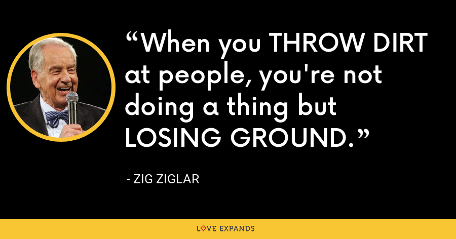 When you THROW DIRT at people, you're not doing a thing but LOSING GROUND. - Zig Ziglar