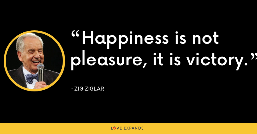 Happiness is not pleasure, it is victory. - Zig Ziglar