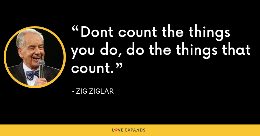 Dont count the things you do, do the things that count. - Zig Ziglar