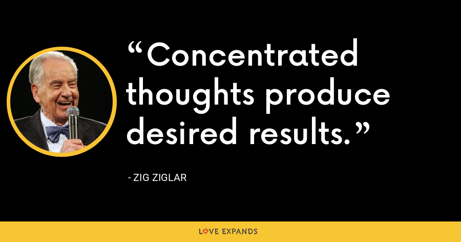 Concentrated thoughts produce desired results. - Zig Ziglar