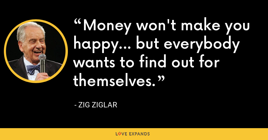 Money won't make you happy... but everybody wants to find out for themselves. - Zig Ziglar