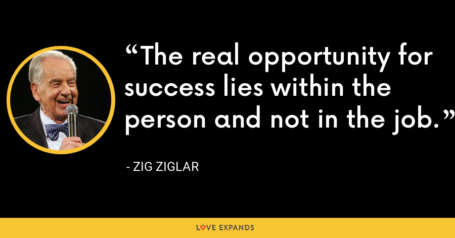 The real opportunity for success lies within the person and not in the job. - Zig Ziglar
