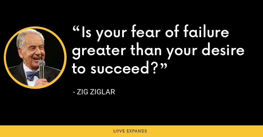 Is your fear of failure greater than your desire to succeed? - Zig Ziglar