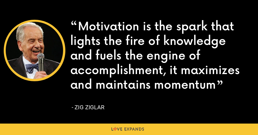 Motivation is the spark that lights the fire of knowledge and fuels the engine of accomplishment, it maximizes and maintains momentum - Zig Ziglar
