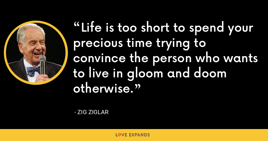 Life is too short to spend your precious time trying to convince the person who wants to live in gloom and doom otherwise. - Zig Ziglar