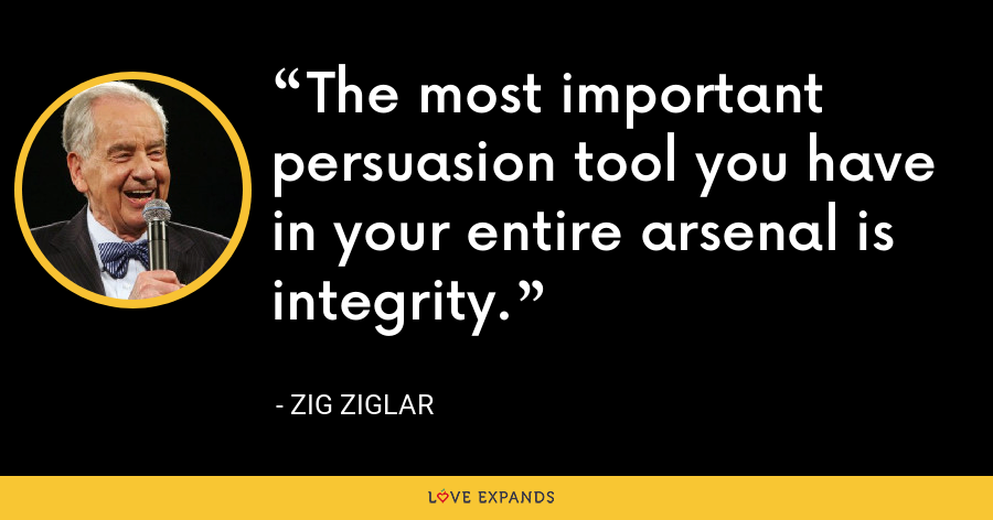 The most important persuasion tool you have in your entire arsenal is integrity. - Zig Ziglar