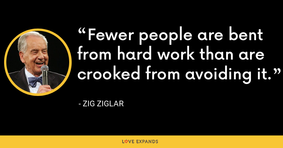 Fewer people are bent from hard work than are crooked from avoiding it. - Zig Ziglar