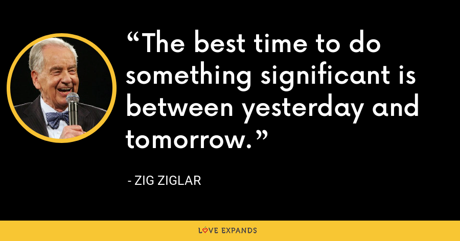 The best time to do something significant is between yesterday and tomorrow. - Zig Ziglar