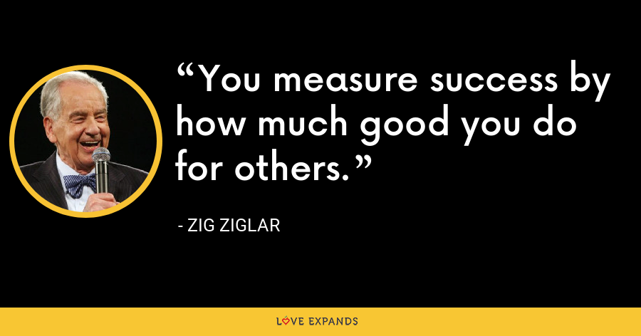 You measure success by how much good you do for others. - Zig Ziglar