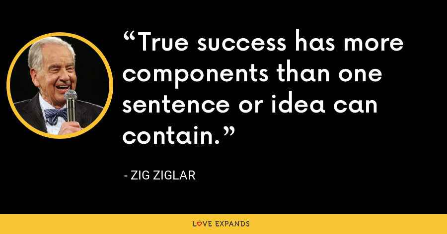 True success has more components than one sentence or idea can contain. - Zig Ziglar