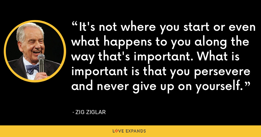 It's not where you start or even what happens to you along the way that's important. What is important is that you persevere and never give up on yourself. - Zig Ziglar