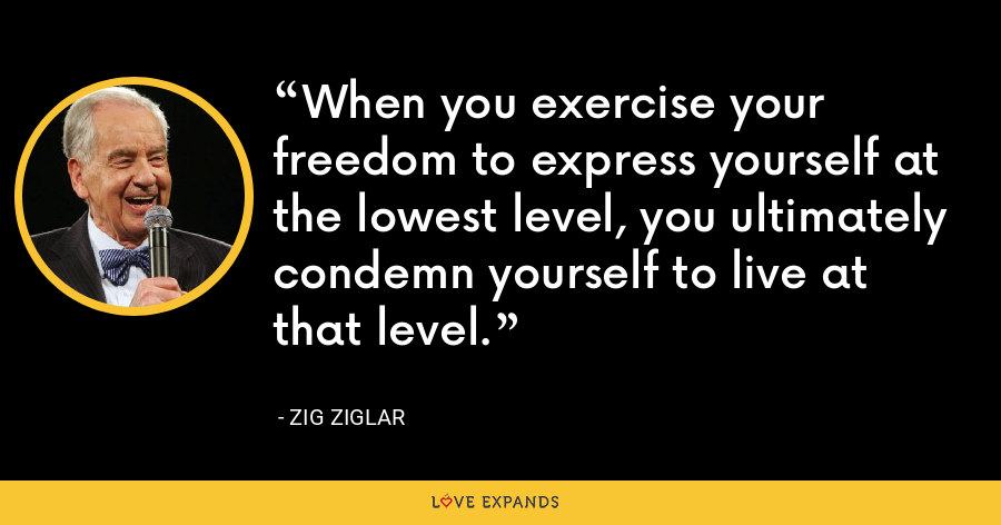 When you exercise your freedom to express yourself at the lowest level, you ultimately condemn yourself to live at that level. - Zig Ziglar