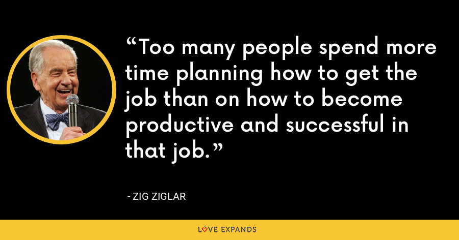 Too many people spend more time planning how to get the job than on how to become productive and successful in that job. - Zig Ziglar