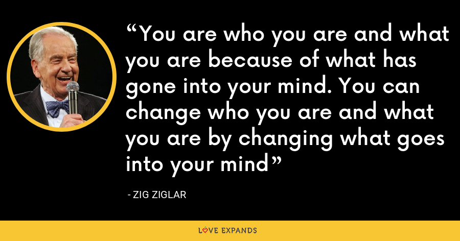 You are who you are and what you are because of what has gone into your mind. You can change who you are and what you are by changing what goes into your mind - Zig Ziglar