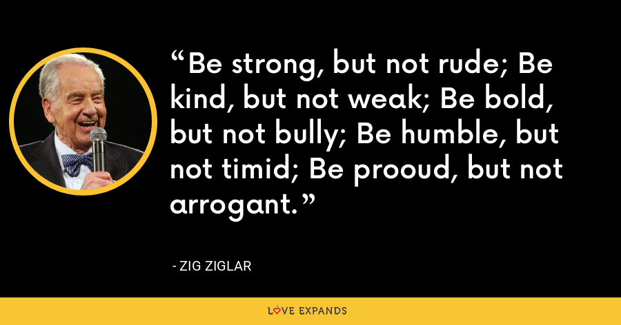 Be strong, but not rude; Be kind, but not weak; Be bold, but not bully; Be humble, but not timid; Be prooud, but not arrogant. - Zig Ziglar