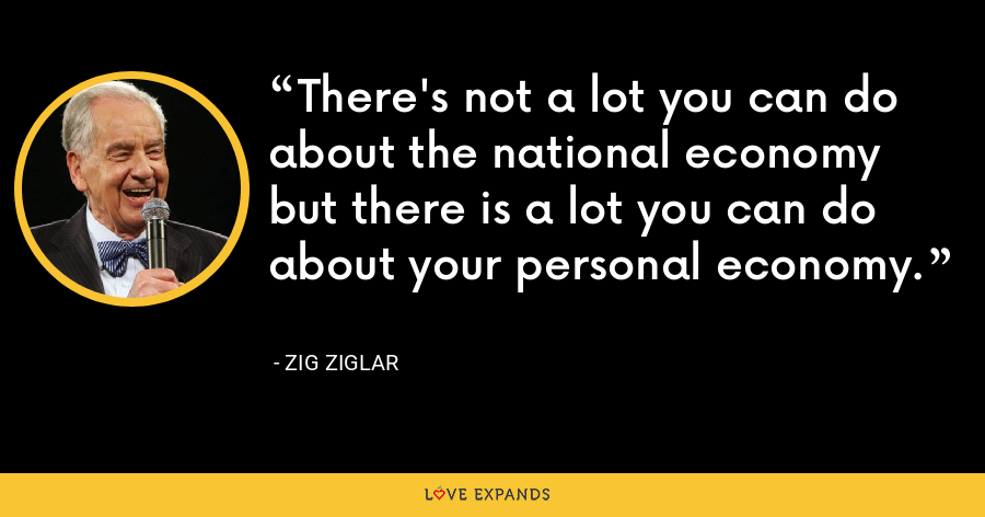 There's not a lot you can do about the national economy but there is a lot you can do about your personal economy. - Zig Ziglar