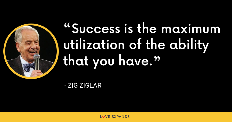 Success is the maximum utilization of the ability that you have. - Zig Ziglar