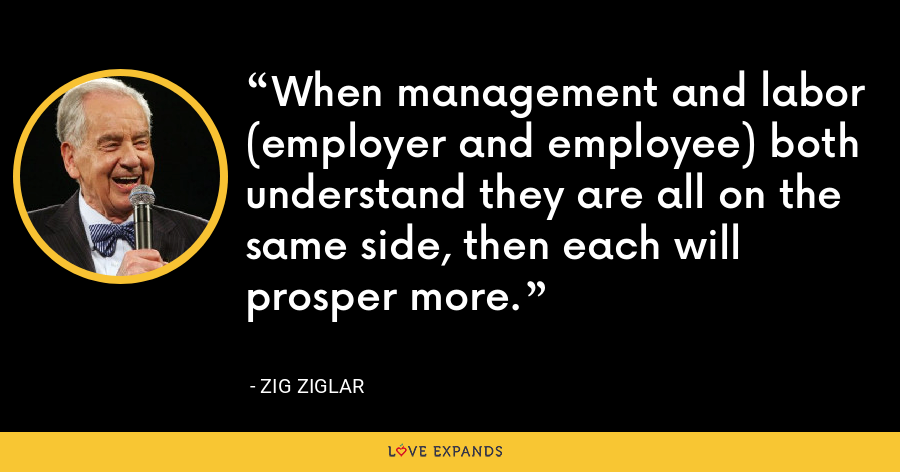 When management and labor (employer and employee) both understand they are all on the same side, then each will prosper more. - Zig Ziglar