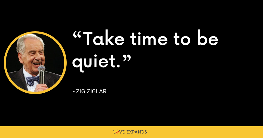 Take time to be quiet. - Zig Ziglar