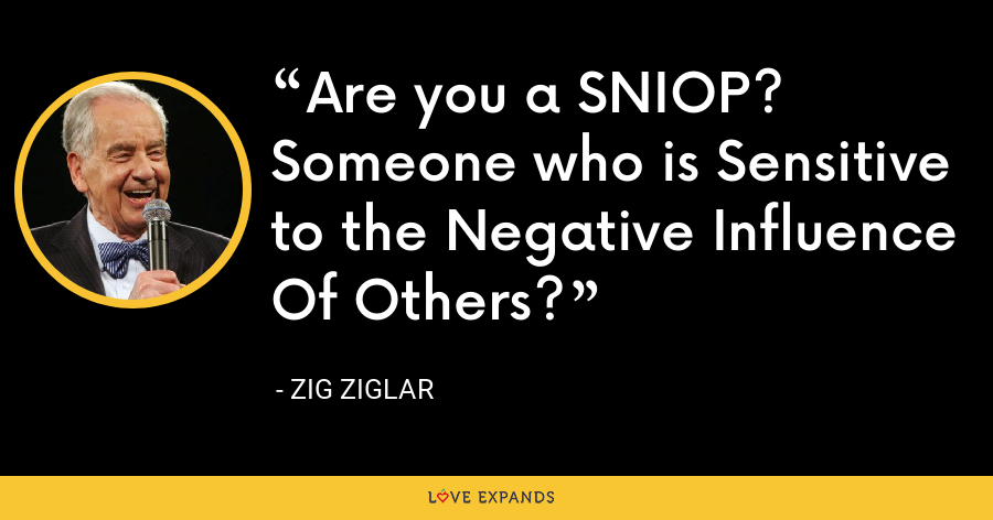 Are you a SNIOP? Someone who is Sensitive to the Negative Influence Of Others? - Zig Ziglar